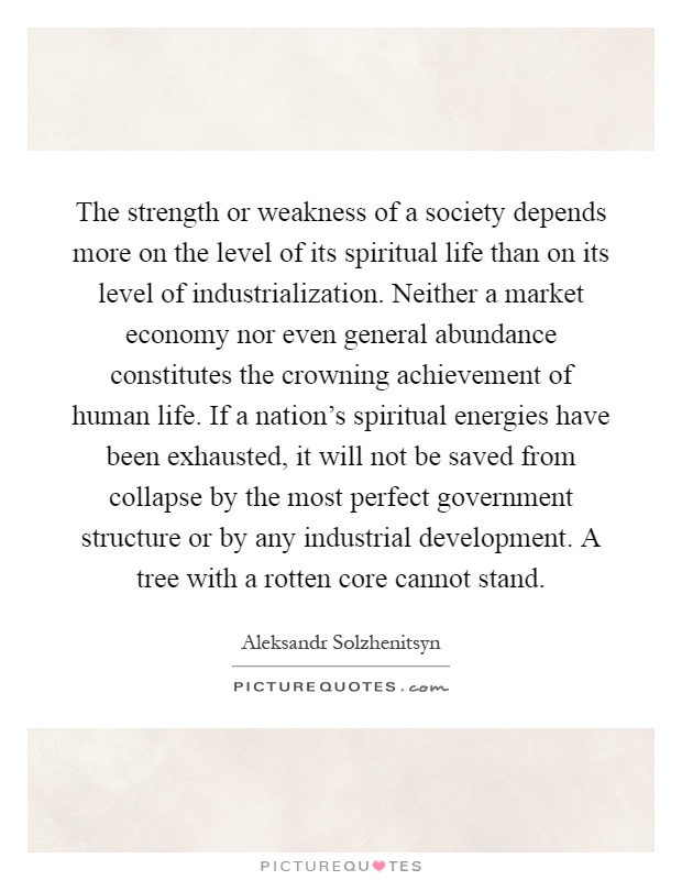 The strength or weakness of a society depends more on the level of its spiritual life than on its level of industrialization. Neither a market economy nor even general abundance constitutes the crowning achievement of human life. If a nation's spiritual energies have been exhausted, it will not be saved from collapse by the most perfect government structure or by any industrial development. A tree with a rotten core cannot stand Picture Quote #1