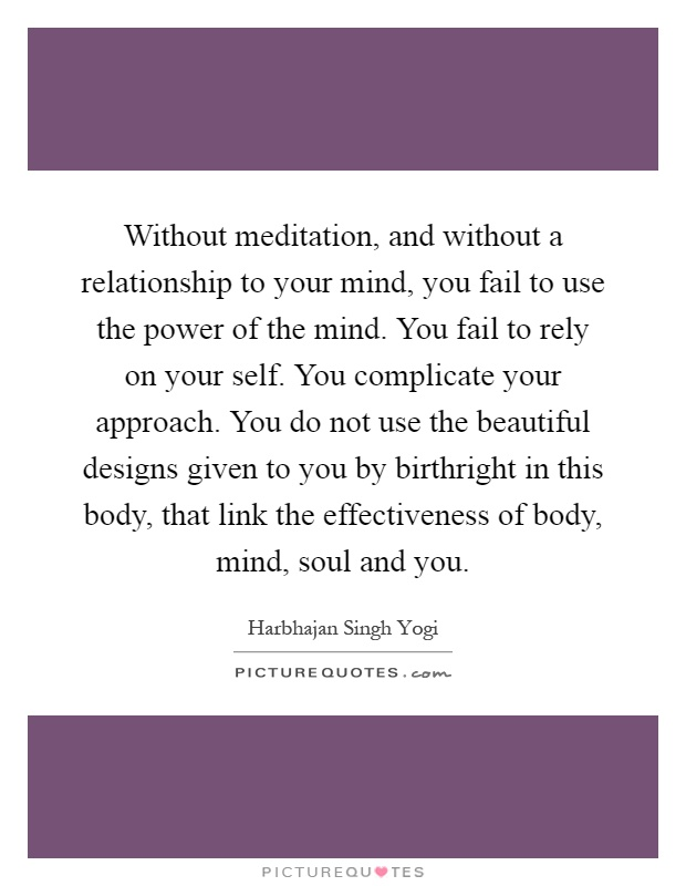 Without meditation, and without a relationship to your mind, you fail to use the power of the mind. You fail to rely on your self. You complicate your approach. You do not use the beautiful designs given to you by birthright in this body, that link the effectiveness of body, mind, soul and you Picture Quote #1