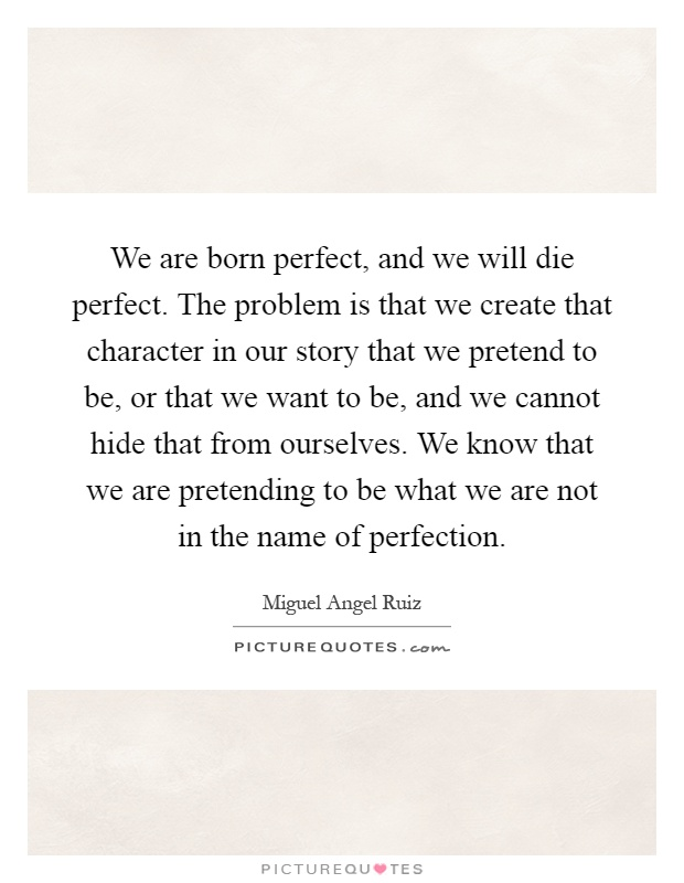 We are born perfect, and we will die perfect. The problem is that we create that character in our story that we pretend to be, or that we want to be, and we cannot hide that from ourselves. We know that we are pretending to be what we are not in the name of perfection Picture Quote #1