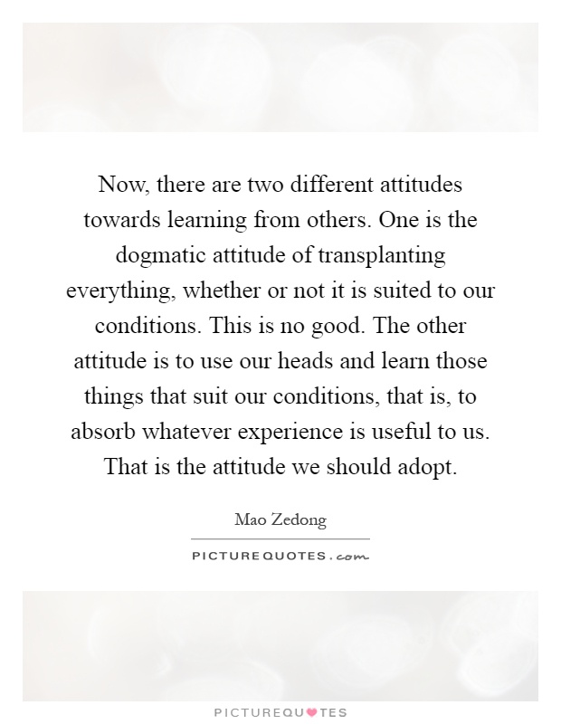 Now, there are two different attitudes towards learning from others. One is the dogmatic attitude of transplanting everything, whether or not it is suited to our conditions. This is no good. The other attitude is to use our heads and learn those things that suit our conditions, that is, to absorb whatever experience is useful to us. That is the attitude we should adopt Picture Quote #1