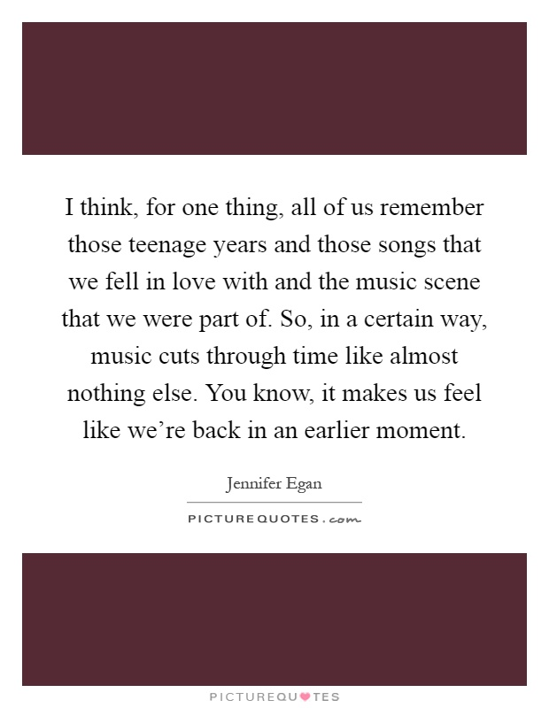I think, for one thing, all of us remember those teenage years and those songs that we fell in love with and the music scene that we were part of. So, in a certain way, music cuts through time like almost nothing else. You know, it makes us feel like we're back in an earlier moment Picture Quote #1