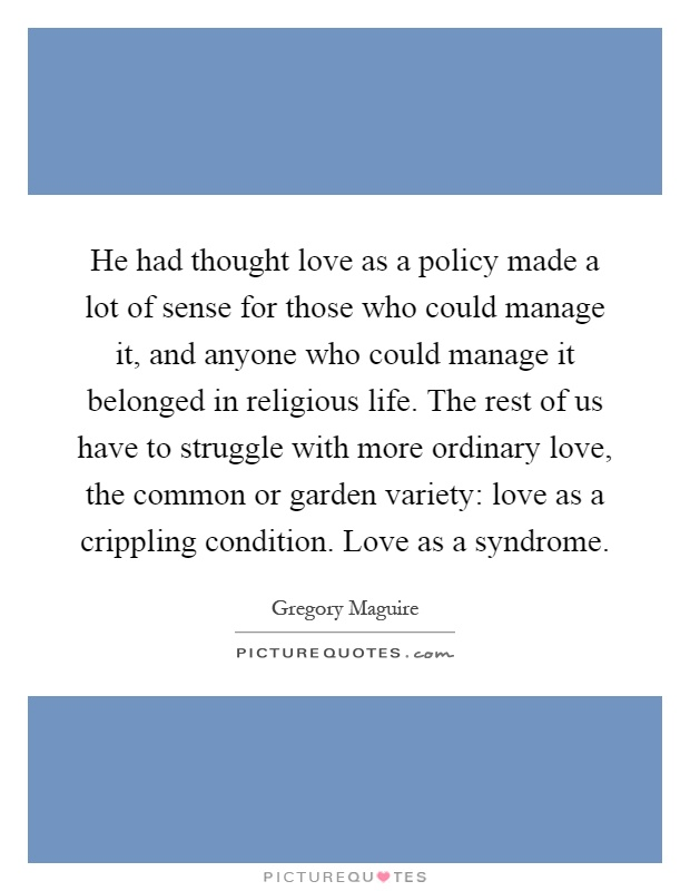 He had thought love as a policy made a lot of sense for those who could manage it, and anyone who could manage it belonged in religious life. The rest of us have to struggle with more ordinary love, the common or garden variety: love as a crippling condition. Love as a syndrome Picture Quote #1