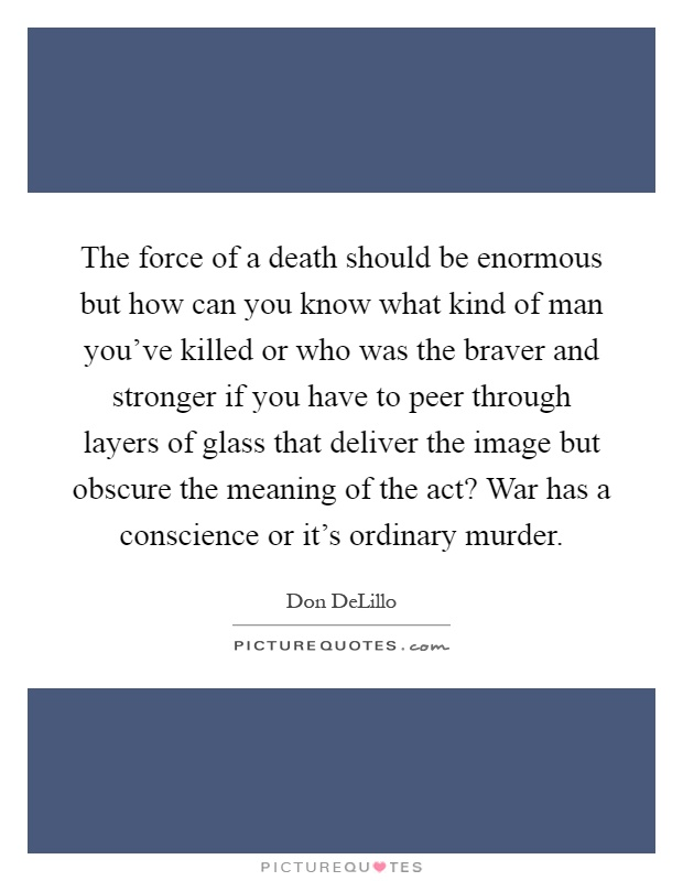 The force of a death should be enormous but how can you know what kind of man you've killed or who was the braver and stronger if you have to peer through layers of glass that deliver the image but obscure the meaning of the act? War has a conscience or it's ordinary murder Picture Quote #1