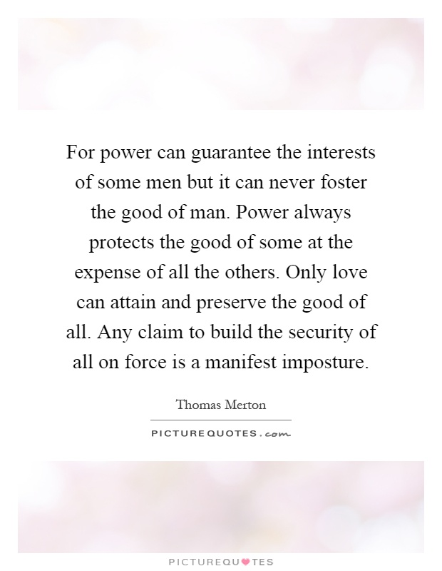 For power can guarantee the interests of some men but it can never foster the good of man. Power always protects the good of some at the expense of all the others. Only love can attain and preserve the good of all. Any claim to build the security of all on force is a manifest imposture Picture Quote #1