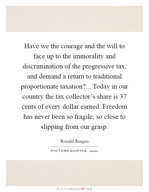 Have we the courage and the will to face up to the immorality and discrimination of the progressive tax, and demand a return to traditional proportionate taxation?... Today in our country the tax collector's share is 37 cents of every dollar earned. Freedom has never been so fragile, so close to slipping from our grasp Picture Quote #1