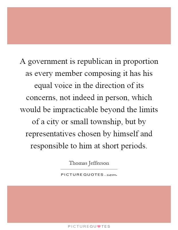 A government is republican in proportion as every member composing it has his equal voice in the direction of its concerns, not indeed in person, which would be impracticable beyond the limits of a city or small township, but by representatives chosen by himself and responsible to him at short periods Picture Quote #1