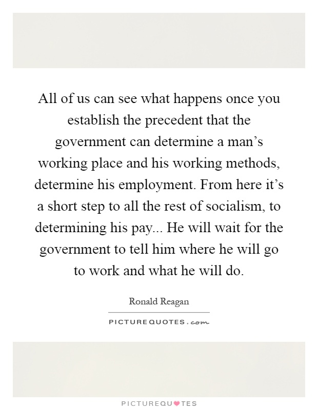 All of us can see what happens once you establish the precedent that the government can determine a man's working place and his working methods, determine his employment. From here it's a short step to all the rest of socialism, to determining his pay... He will wait for the government to tell him where he will go to work and what he will do Picture Quote #1