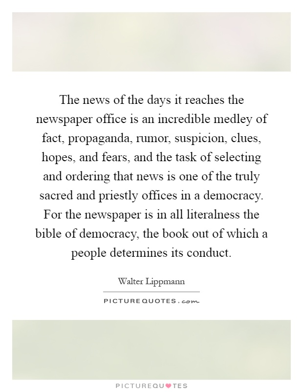 The news of the days it reaches the newspaper office is an incredible medley of fact, propaganda, rumor, suspicion, clues, hopes, and fears, and the task of selecting and ordering that news is one of the truly sacred and priestly offices in a democracy. For the newspaper is in all literalness the bible of democracy, the book out of which a people determines its conduct Picture Quote #1