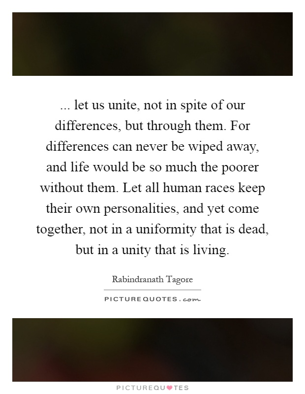 ... let us unite, not in spite of our differences, but through them. For differences can never be wiped away, and life would be so much the poorer without them. Let all human races keep their own personalities, and yet come together, not in a uniformity that is dead, but in a unity that is living Picture Quote #1