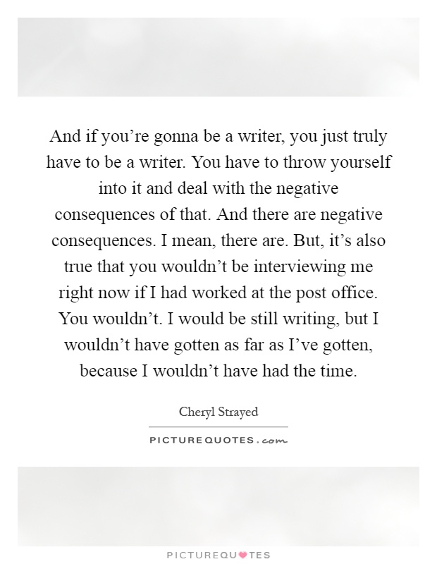 And if you're gonna be a writer, you just truly have to be a writer. You have to throw yourself into it and deal with the negative consequences of that. And there are negative consequences. I mean, there are. But, it's also true that you wouldn't be interviewing me right now if I had worked at the post office. You wouldn't. I would be still writing, but I wouldn't have gotten as far as I've gotten, because I wouldn't have had the time Picture Quote #1