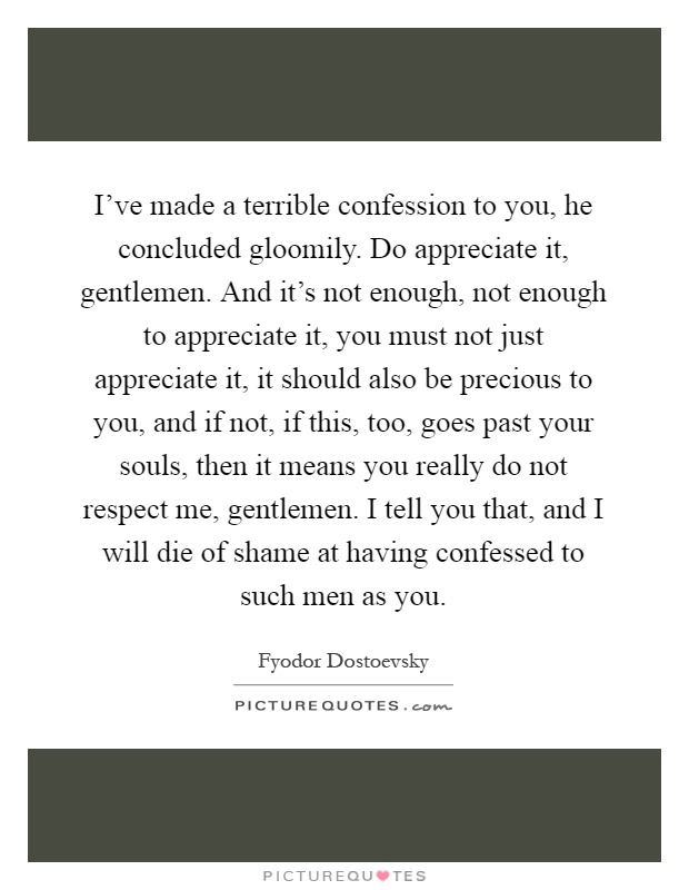 I've made a terrible confession to you, he concluded gloomily. Do appreciate it, gentlemen. And it's not enough, not enough to appreciate it, you must not just appreciate it, it should also be precious to you, and if not, if this, too, goes past your souls, then it means you really do not respect me, gentlemen. I tell you that, and I will die of shame at having confessed to such men as you Picture Quote #1