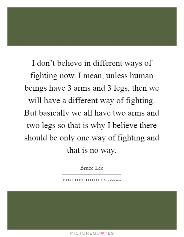 I don't believe in different ways of fighting now. I mean, unless human beings have 3 arms and 3 legs, then we will have a different way of fighting. But basically we all have two arms and two legs so that is why I believe there should be only one way of fighting and that is no way Picture Quote #1