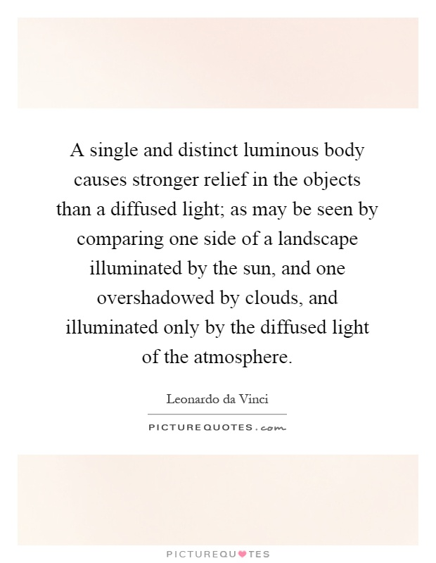 A single and distinct luminous body causes stronger relief in the objects than a diffused light; as may be seen by comparing one side of a landscape illuminated by the sun, and one overshadowed by clouds, and illuminated only by the diffused light of the atmosphere Picture Quote #1