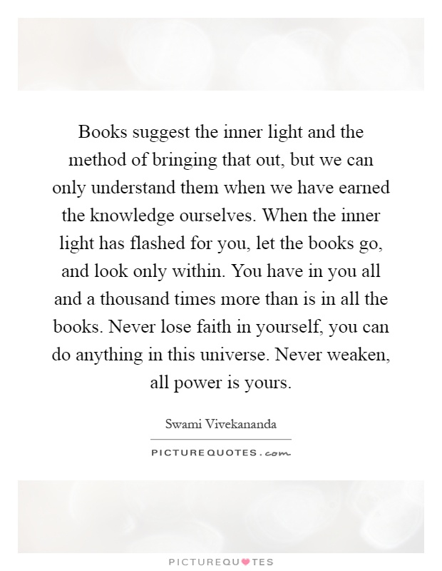 Books suggest the inner light and the method of bringing that out, but we can only understand them when we have earned the knowledge ourselves. When the inner light has flashed for you, let the books go, and look only within. You have in you all and a thousand times more than is in all the books. Never lose faith in yourself, you can do anything in this universe. Never weaken, all power is yours Picture Quote #1