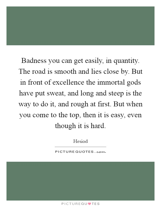 Badness you can get easily, in quantity. The road is smooth and lies close by. But in front of excellence the immortal gods have put sweat, and long and steep is the way to do it, and rough at first. But when you come to the top, then it is easy, even though it is hard Picture Quote #1