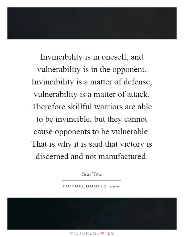 Invincibility is in oneself, and vulnerability is in the opponent. Invincibility is a matter of defense, vulnerability is a matter of attack. Therefore skillful warriors are able to be invincible, but they cannot cause opponents to be vulnerable. That is why it is said that victory is discerned and not manufactured Picture Quote #1