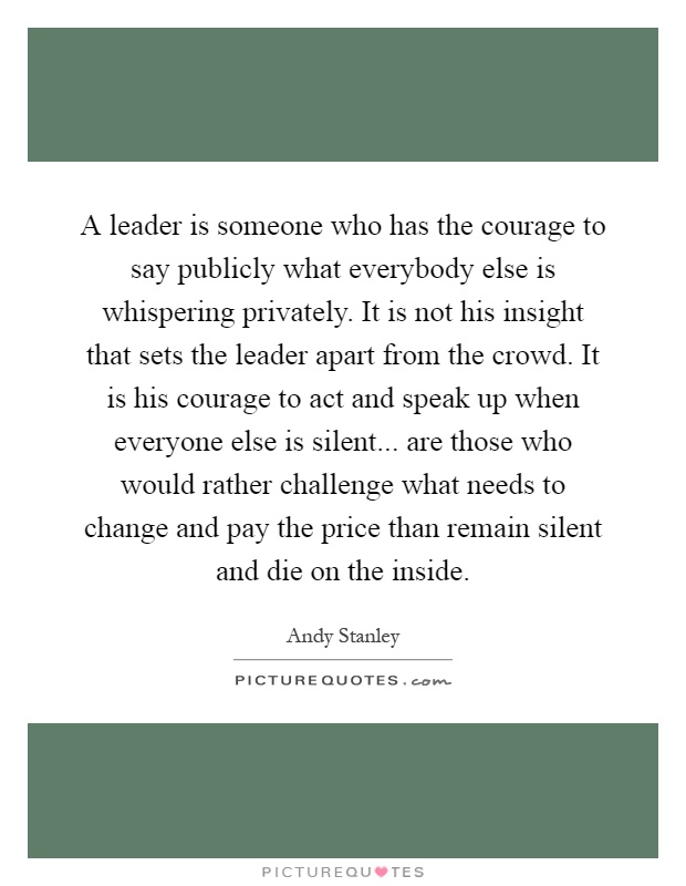 A leader is someone who has the courage to say publicly what everybody else is whispering privately. It is not his insight that sets the leader apart from the crowd. It is his courage to act and speak up when everyone else is silent... are those who would rather challenge what needs to change and pay the price than remain silent and die on the inside Picture Quote #1