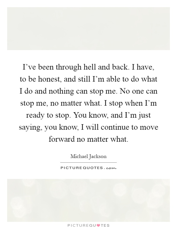 I've been through hell and back. I have, to be honest, and still I'm able to do what I do and nothing can stop me. No one can stop me, no matter what. I stop when I'm ready to stop. You know, and I'm just saying, you know, I will continue to move forward no matter what Picture Quote #1