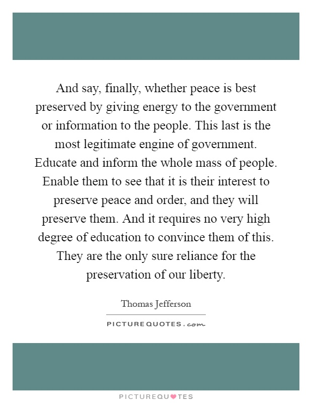 And say, finally, whether peace is best preserved by giving energy to the government or information to the people. This last is the most legitimate engine of government. Educate and inform the whole mass of people. Enable them to see that it is their interest to preserve peace and order, and they will preserve them. And it requires no very high degree of education to convince them of this. They are the only sure reliance for the preservation of our liberty Picture Quote #1