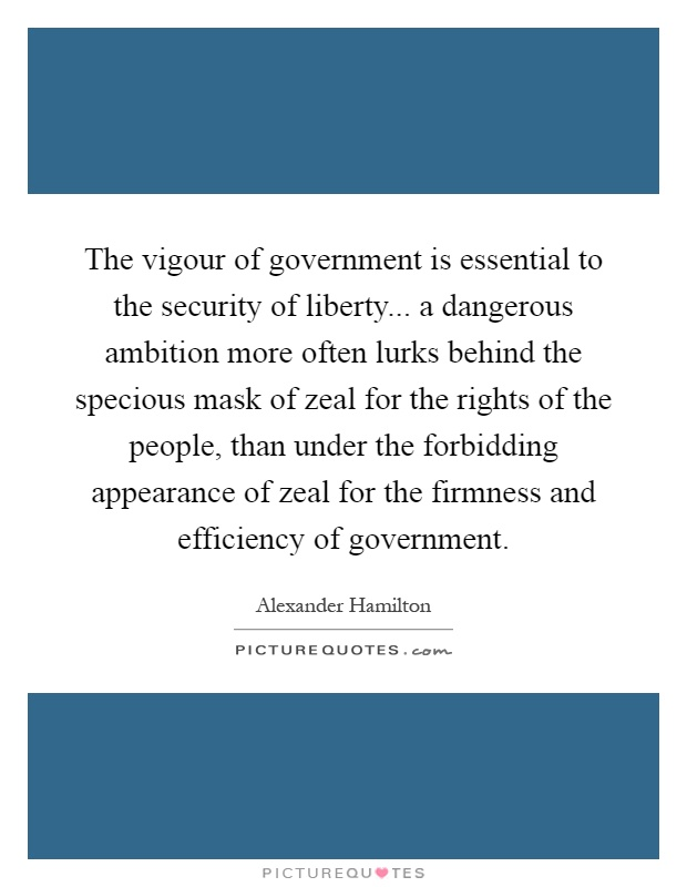 The vigour of government is essential to the security of liberty... a dangerous ambition more often lurks behind the specious mask of zeal for the rights of the people, than under the forbidding appearance of zeal for the firmness and efficiency of government Picture Quote #1