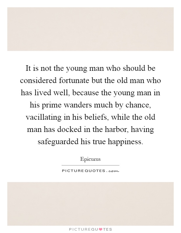 It is not the young man who should be considered fortunate but the old man who has lived well, because the young man in his prime wanders much by chance, vacillating in his beliefs, while the old man has docked in the harbor, having safeguarded his true happiness Picture Quote #1