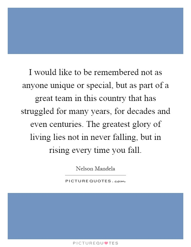 I would like to be remembered not as anyone unique or special, but as part of a great team in this country that has struggled for many years, for decades and even centuries. The greatest glory of living lies not in never falling, but in rising every time you fall Picture Quote #1