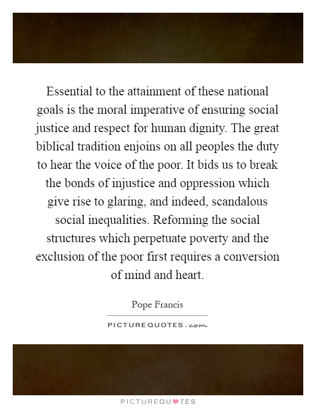 Essential to the attainment of these national goals is the moral imperative of ensuring social justice and respect for human dignity. The great biblical tradition enjoins on all peoples the duty to hear the voice of the poor. It bids us to break the bonds of injustice and oppression which give rise to glaring, and indeed, scandalous social inequalities. Reforming the social structures which perpetuate poverty and the exclusion of the poor first requires a conversion of mind and heart Picture Quote #1