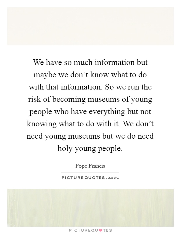 We have so much information but maybe we don't know what to do with that information. So we run the risk of becoming museums of young people who have everything but not knowing what to do with it. We don't need young museums but we do need holy young people Picture Quote #1