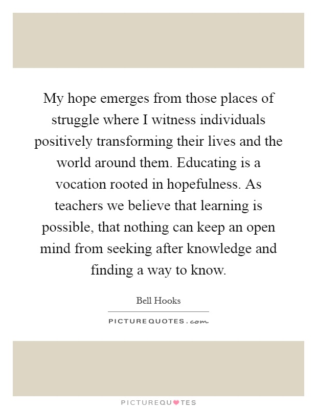 My hope emerges from those places of struggle where I witness individuals positively transforming their lives and the world around them. Educating is a vocation rooted in hopefulness. As teachers we believe that learning is possible, that nothing can keep an open mind from seeking after knowledge and finding a way to know Picture Quote #1