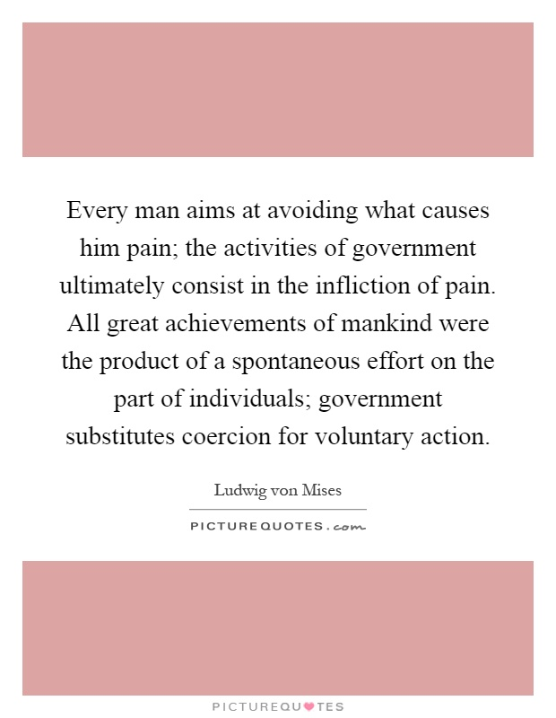 Every man aims at avoiding what causes him pain; the activities of government ultimately consist in the infliction of pain. All great achievements of mankind were the product of a spontaneous effort on the part of individuals; government substitutes coercion for voluntary action Picture Quote #1