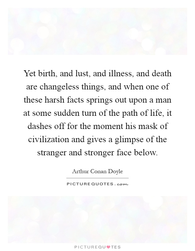 Yet birth, and lust, and illness, and death are changeless things, and when one of these harsh facts springs out upon a man at some sudden turn of the path of life, it dashes off for the moment his mask of civilization and gives a glimpse of the stranger and stronger face below Picture Quote #1