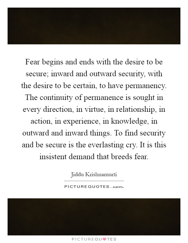 Fear begins and ends with the desire to be secure; inward and outward security, with the desire to be certain, to have permanency. The continuity of permanence is sought in every direction, in virtue, in relationship, in action, in experience, in knowledge, in outward and inward things. To find security and be secure is the everlasting cry. It is this insistent demand that breeds fear Picture Quote #1