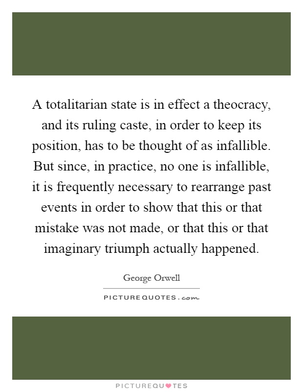A totalitarian state is in effect a theocracy, and its ruling caste, in order to keep its position, has to be thought of as infallible. But since, in practice, no one is infallible, it is frequently necessary to rearrange past events in order to show that this or that mistake was not made, or that this or that imaginary triumph actually happened Picture Quote #1