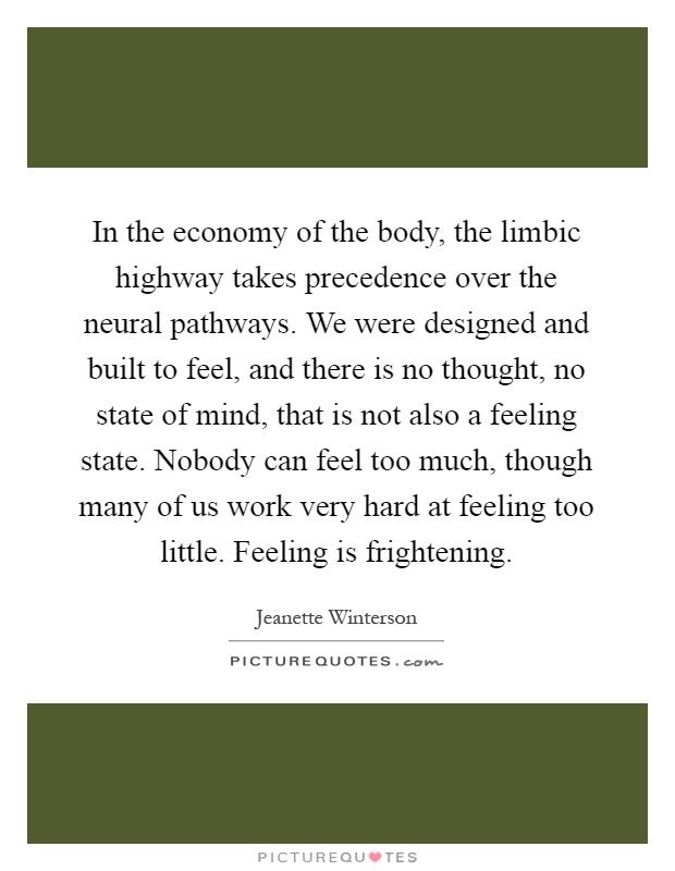 In the economy of the body, the limbic highway takes precedence over the neural pathways. We were designed and built to feel, and there is no thought, no state of mind, that is not also a feeling state. Nobody can feel too much, though many of us work very hard at feeling too little. Feeling is frightening Picture Quote #1