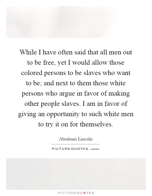 While I have often said that all men out to be free, yet I would allow those colored persons to be slaves who want to be; and next to them those white persons who argue in favor of making other people slaves. I am in favor of giving an opportunity to such white men to try it on for themselves Picture Quote #1