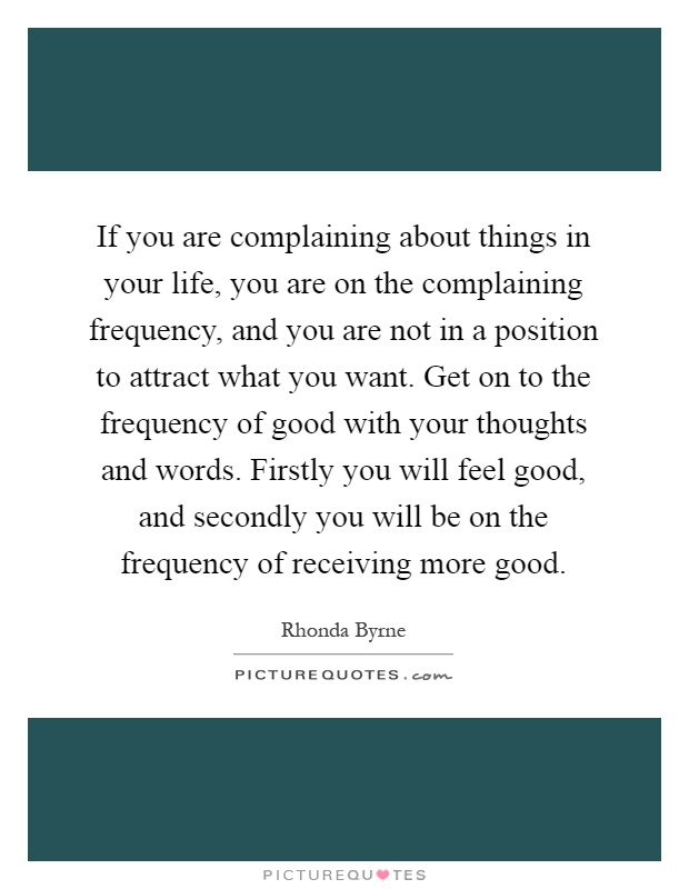 If you are complaining about things in your life, you are on the complaining frequency, and you are not in a position to attract what you want. Get on to the frequency of good with your thoughts and words. Firstly you will feel good, and secondly you will be on the frequency of receiving more good Picture Quote #1