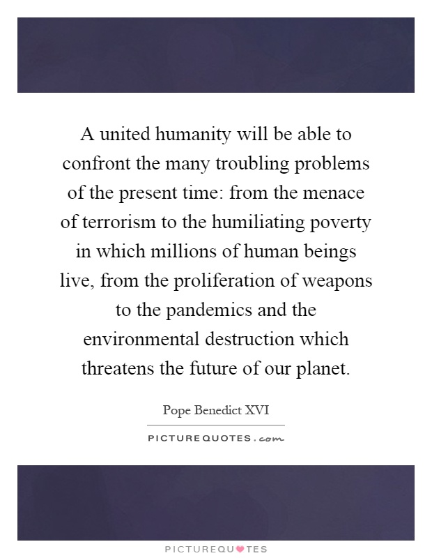 A united humanity will be able to confront the many troubling problems of the present time: from the menace of terrorism to the humiliating poverty in which millions of human beings live, from the proliferation of weapons to the pandemics and the environmental destruction which threatens the future of our planet Picture Quote #1