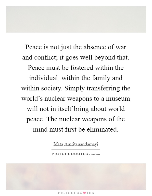 Peace is not just the absence of war and conflict; it goes well beyond that. Peace must be fostered within the individual, within the family and within society. Simply transferring the world's nuclear weapons to a museum will not in itself bring about world peace. The nuclear weapons of the mind must first be eliminated Picture Quote #1