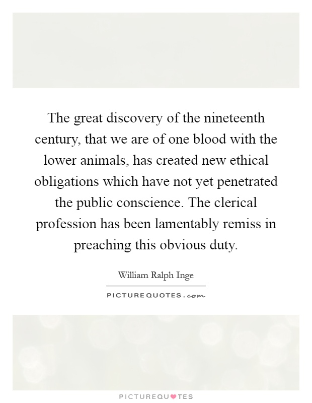 The great discovery of the nineteenth century, that we are of one blood with the lower animals, has created new ethical obligations which have not yet penetrated the public conscience. The clerical profession has been lamentably remiss in preaching this obvious duty Picture Quote #1