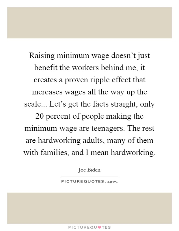 Raising minimum wage doesn't just benefit the workers behind me, it creates a proven ripple effect that increases wages all the way up the scale... Let's get the facts straight, only 20 percent of people making the minimum wage are teenagers. The rest are hardworking adults, many of them with families, and I mean hardworking Picture Quote #1