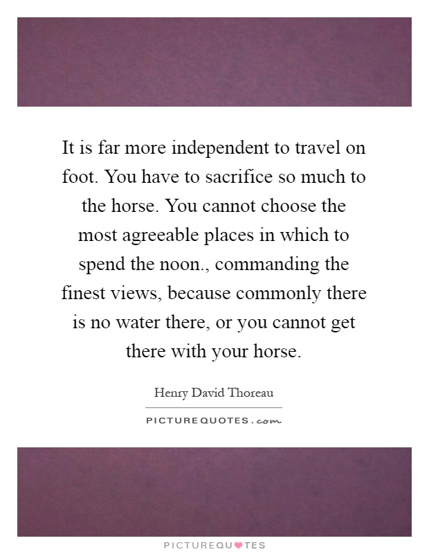 It is far more independent to travel on foot. You have to sacrifice so much to the horse. You cannot choose the most agreeable places in which to spend the noon., commanding the finest views, because commonly there is no water there, or you cannot get there with your horse Picture Quote #1