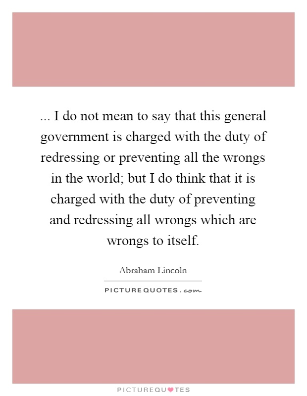 ... I do not mean to say that this general government is charged with the duty of redressing or preventing all the wrongs in the world; but I do think that it is charged with the duty of preventing and redressing all wrongs which are wrongs to itself Picture Quote #1