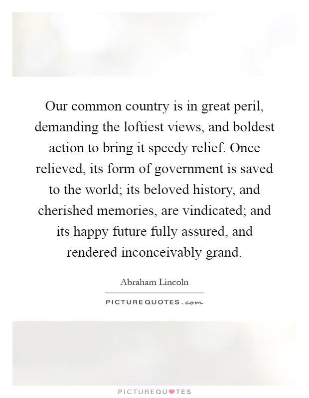 Our common country is in great peril, demanding the loftiest views, and boldest action to bring it speedy relief. Once relieved, its form of government is saved to the world; its beloved history, and cherished memories, are vindicated; and its happy future fully assured, and rendered inconceivably grand Picture Quote #1