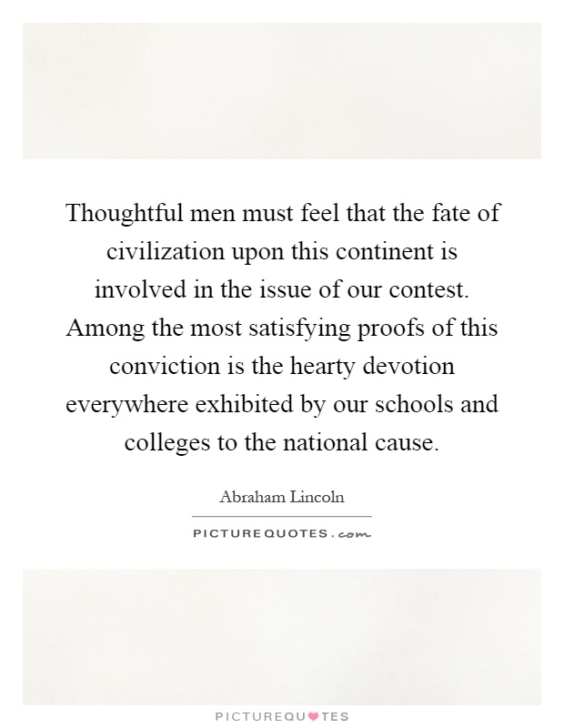Thoughtful men must feel that the fate of civilization upon this continent is involved in the issue of our contest. Among the most satisfying proofs of this conviction is the hearty devotion everywhere exhibited by our schools and colleges to the national cause Picture Quote #1
