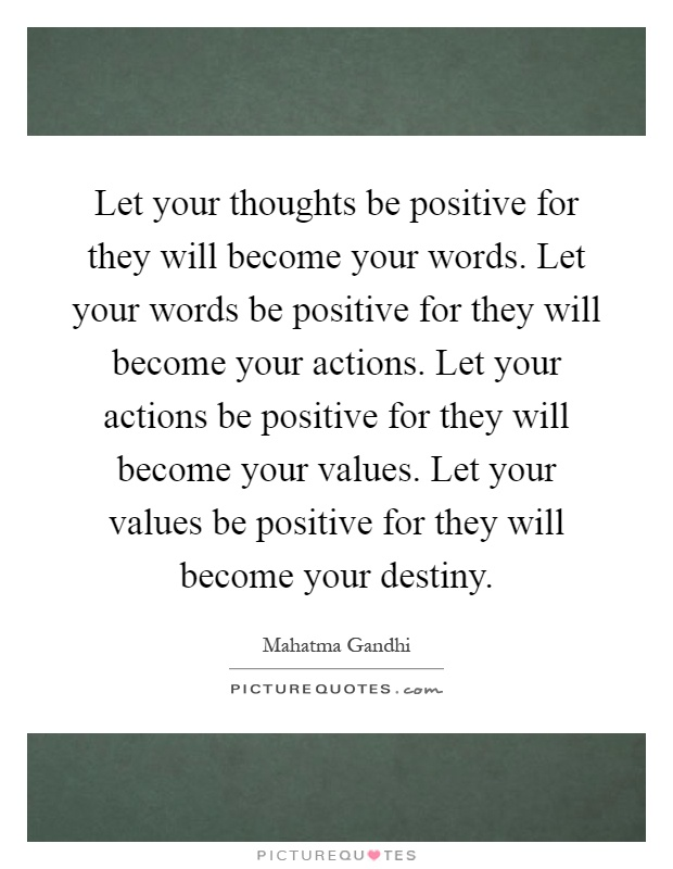 Let your thoughts be positive for they will become your words. Let your words be positive for they will become your actions. Let your actions be positive for they will become your values. Let your values be positive for they will become your destiny Picture Quote #1