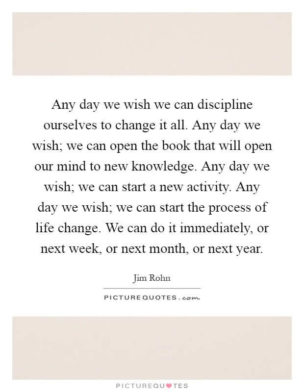 Any day we wish we can discipline ourselves to change it all. Any day we wish; we can open the book that will open our mind to new knowledge. Any day we wish; we can start a new activity. Any day we wish; we can start the process of life change. We can do it immediately, or next week, or next month, or next year Picture Quote #1