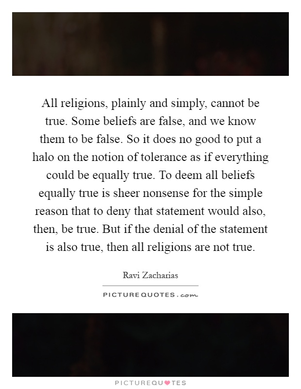 All religions, plainly and simply, cannot be true. Some beliefs are false, and we know them to be false. So it does no good to put a halo on the notion of tolerance as if everything could be equally true. To deem all beliefs equally true is sheer nonsense for the simple reason that to deny that statement would also, then, be true. But if the denial of the statement is also true, then all religions are not true Picture Quote #1