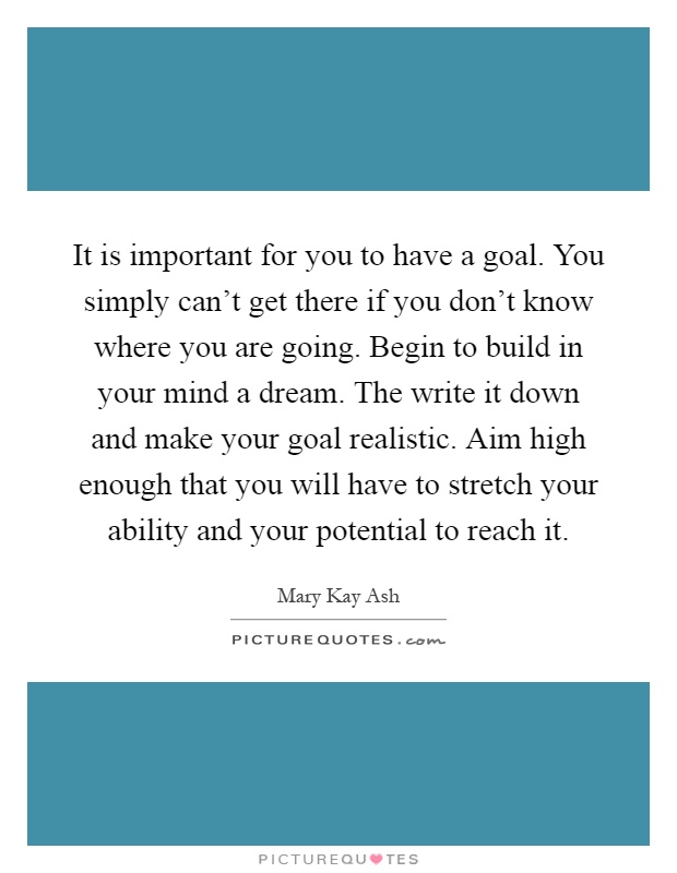 It is important for you to have a goal. You simply can't get there if you don't know where you are going. Begin to build in your mind a dream. The write it down and make your goal realistic. Aim high enough that you will have to stretch your ability and your potential to reach it Picture Quote #1