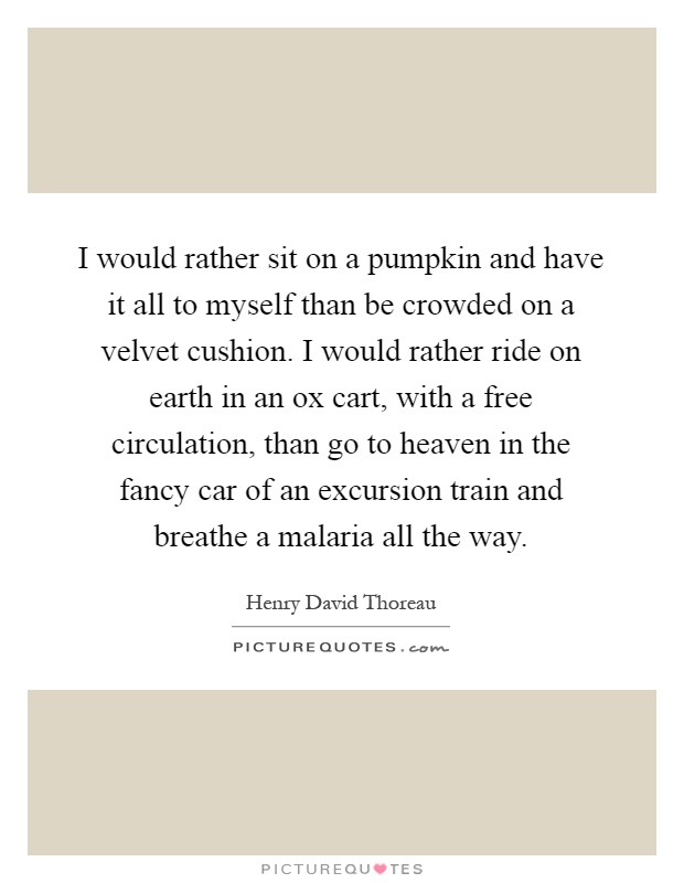 I would rather sit on a pumpkin and have it all to myself than be crowded on a velvet cushion. I would rather ride on earth in an ox cart, with a free circulation, than go to heaven in the fancy car of an excursion train and breathe a malaria all the way Picture Quote #1