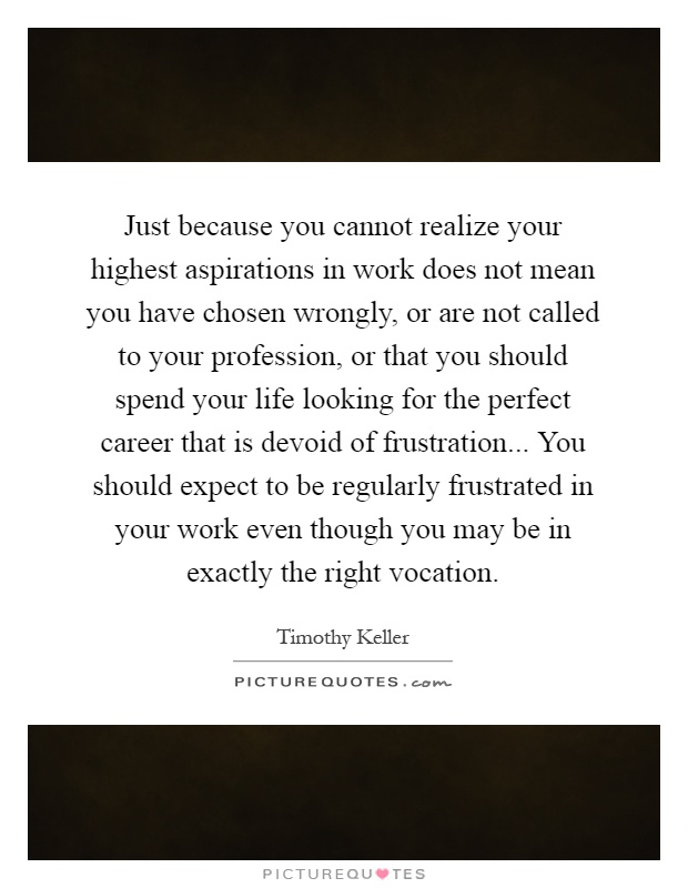 Just because you cannot realize your highest aspirations in work does not mean you have chosen wrongly, or are not called to your profession, or that you should spend your life looking for the perfect career that is devoid of frustration... You should expect to be regularly frustrated in your work even though you may be in exactly the right vocation Picture Quote #1
